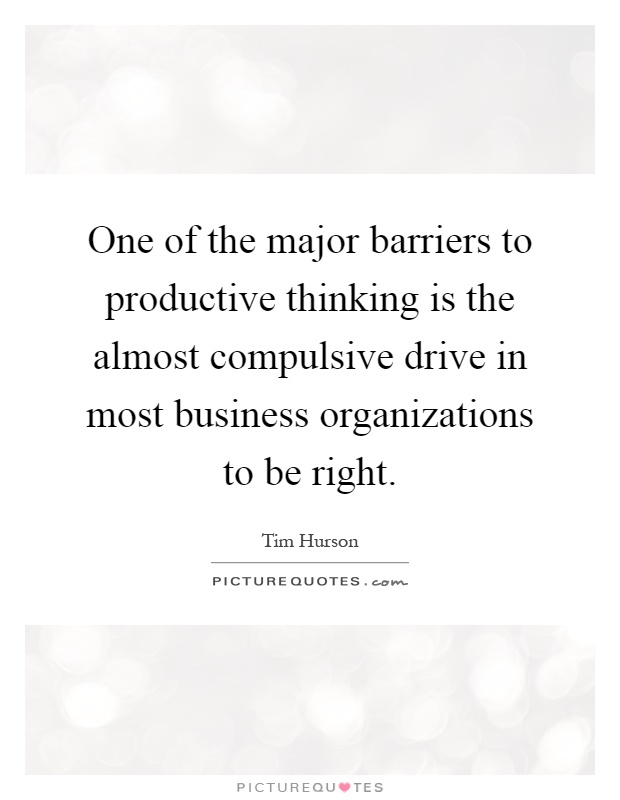 One of the major barriers to productive thinking is the almost compulsive drive in most business organizations to be right Picture Quote #1