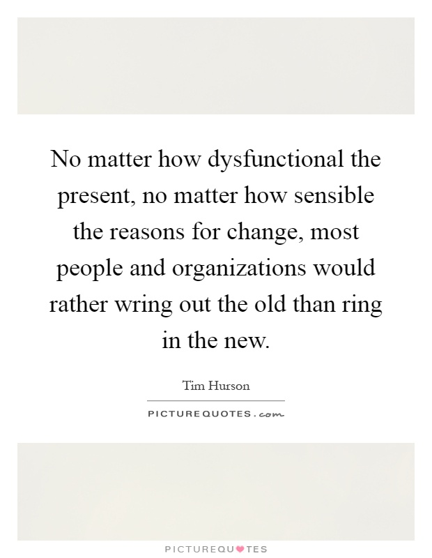 No matter how dysfunctional the present, no matter how sensible the reasons for change, most people and organizations would rather wring out the old than ring in the new Picture Quote #1