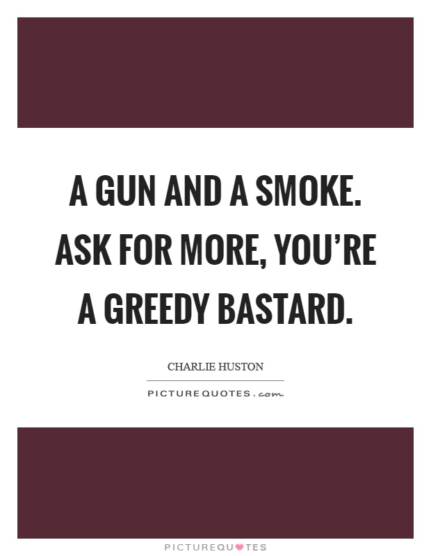 A gun and a smoke. Ask for more, you're a greedy bastard Picture Quote #1