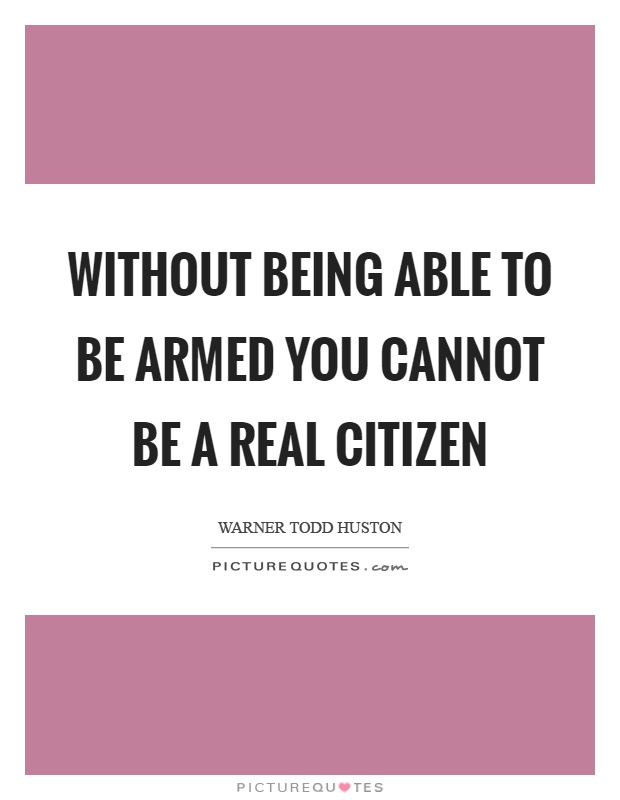 Without being able to be armed you cannot be a real citizen Picture Quote #1