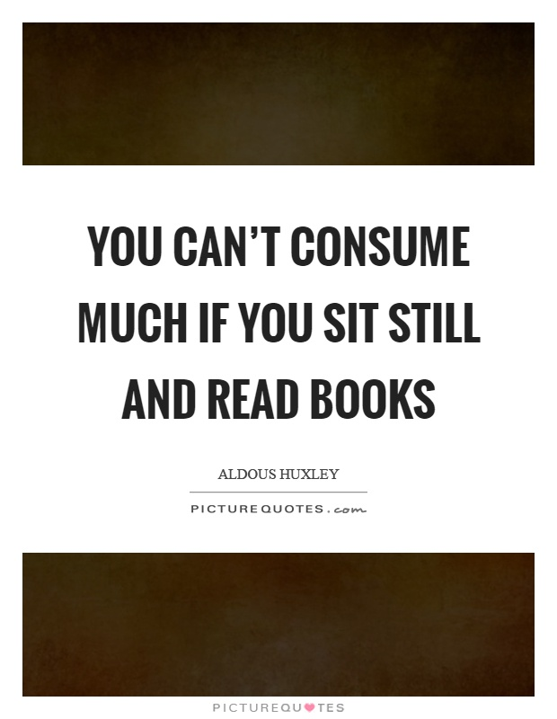 You can't consume much if you sit still and read books Picture Quote #1