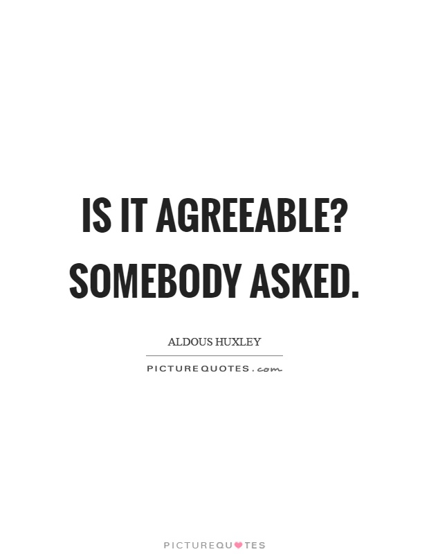 Is it agreeable? Somebody asked Picture Quote #1