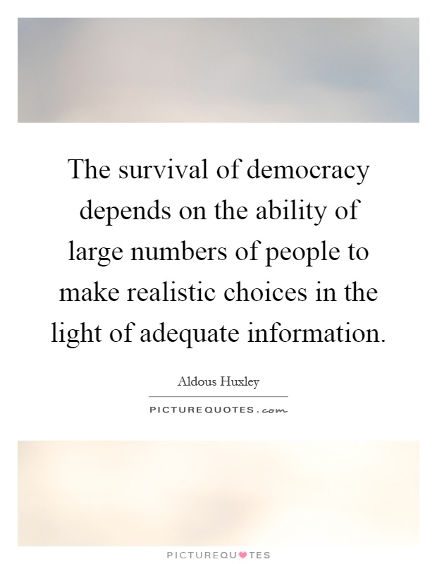 The survival of democracy depends on the ability of large numbers of people to make realistic choices in the light of adequate information Picture Quote #1