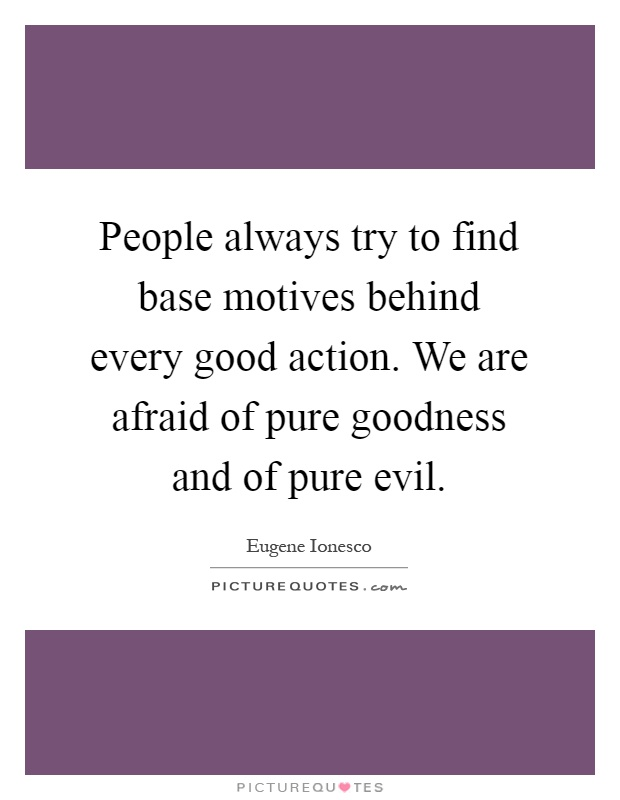 People always try to find base motives behind every good action. We are afraid of pure goodness and of pure evil Picture Quote #1