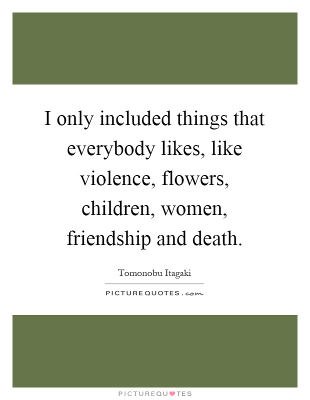 I only included things that everybody likes, like violence, flowers, children, women, friendship and death Picture Quote #1