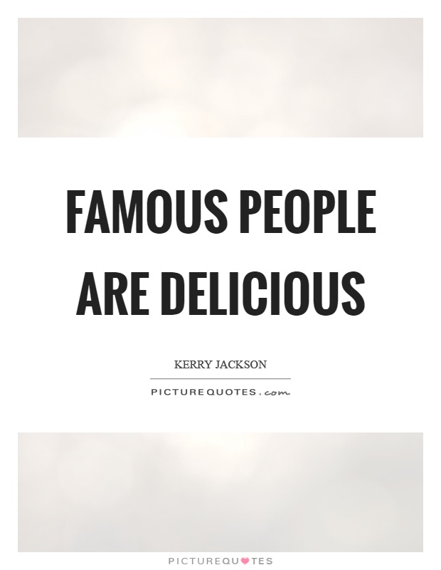 Famous people are delicious Picture Quote #1