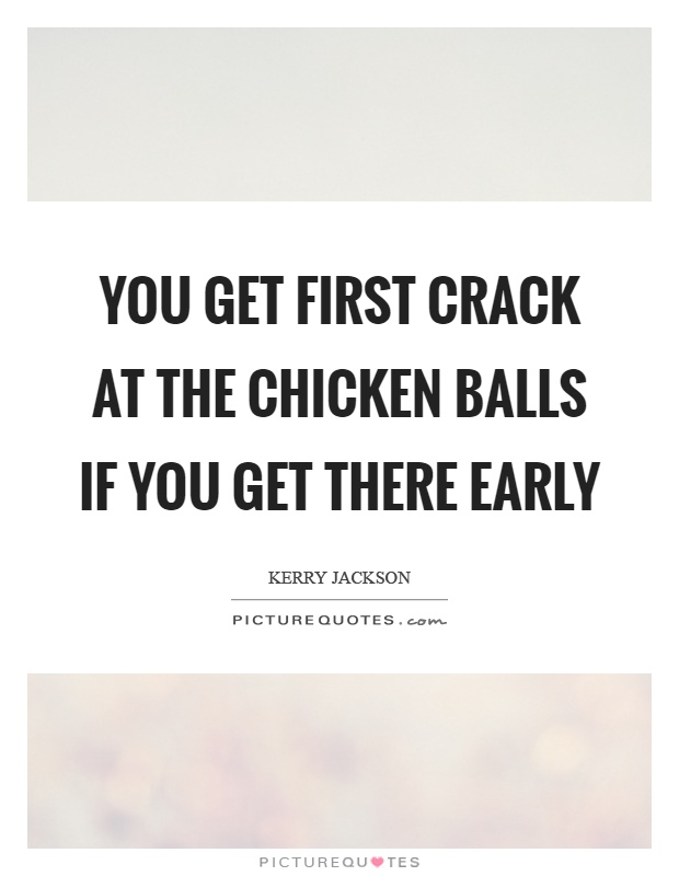 You get first crack at the chicken balls if you get there early Picture Quote #1