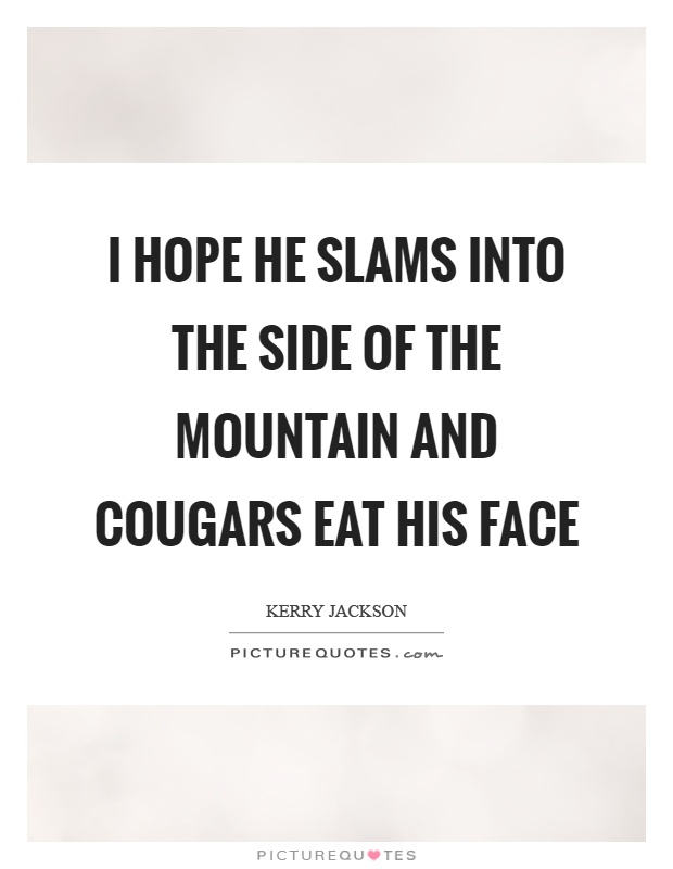 I hope he slams into the side of the mountain and cougars eat his face Picture Quote #1