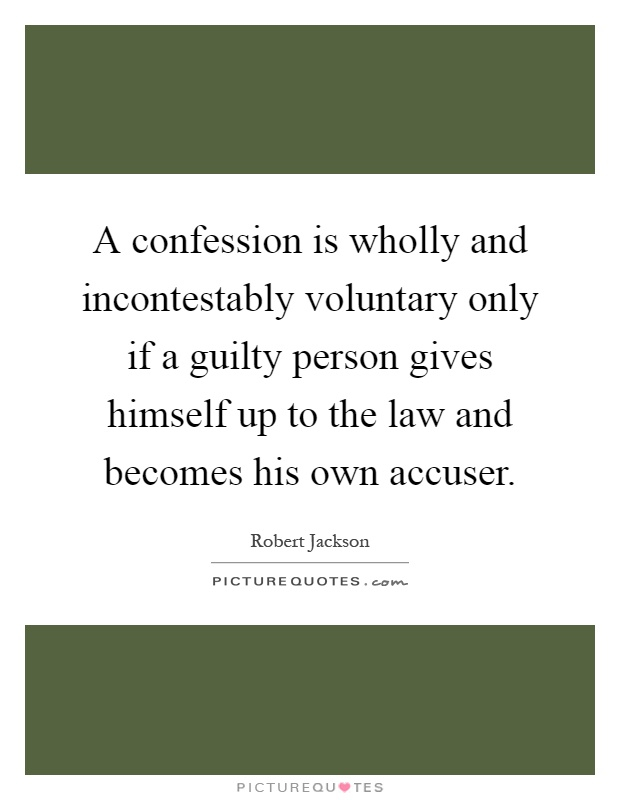 A confession is wholly and incontestably voluntary only if a guilty person gives himself up to the law and becomes his own accuser Picture Quote #1