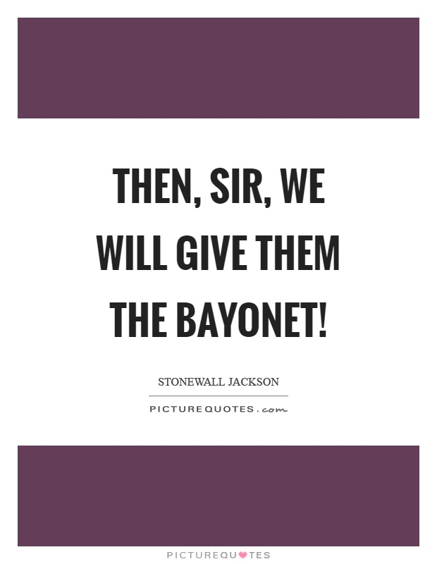 Then, sir, we will give them the bayonet! Picture Quote #1