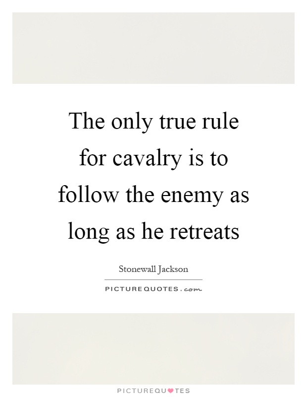 The only true rule for cavalry is to follow the enemy as long as he retreats Picture Quote #1