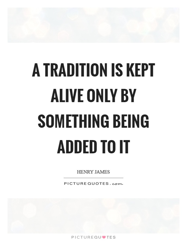 A tradition is kept alive only by something being added to it Picture Quote #1