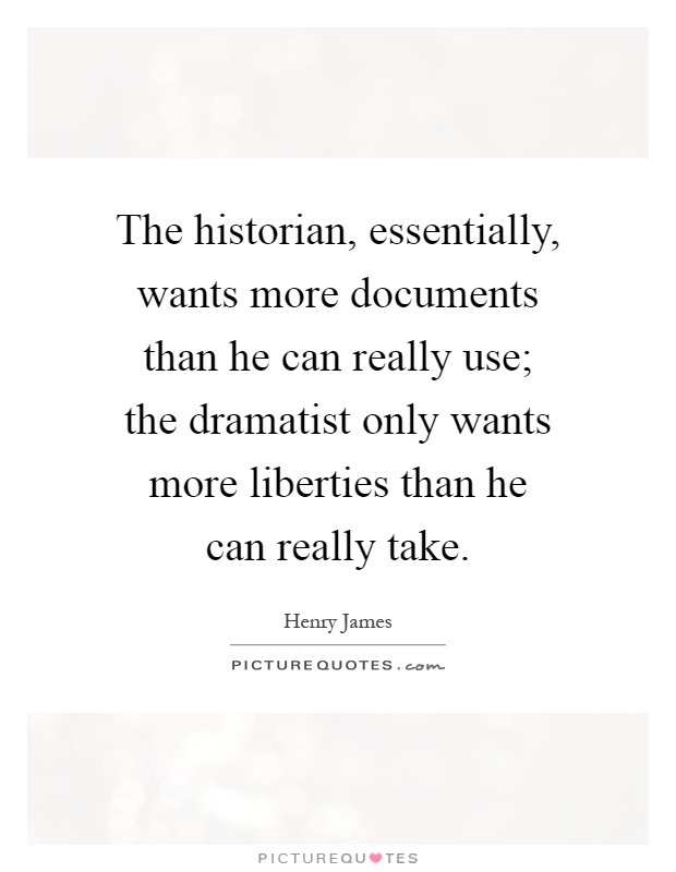 The historian, essentially, wants more documents than he can really use; the dramatist only wants more liberties than he can really take Picture Quote #1
