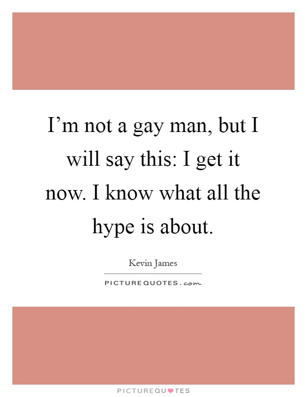 I'm not a gay man, but I will say this: I get it now. I know what all the hype is about Picture Quote #1