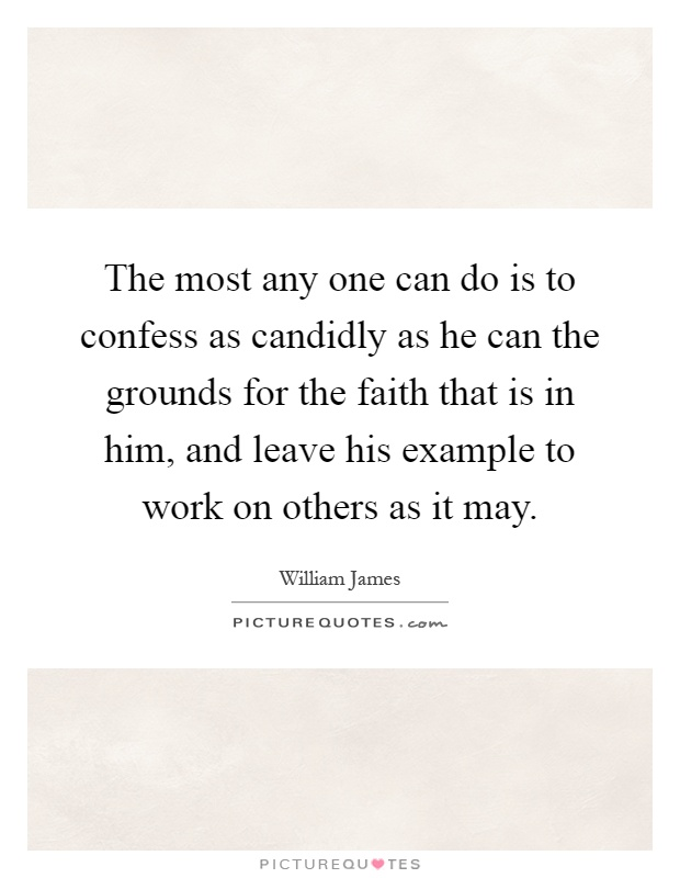 The most any one can do is to confess as candidly as he can the grounds for the faith that is in him, and leave his example to work on others as it may Picture Quote #1