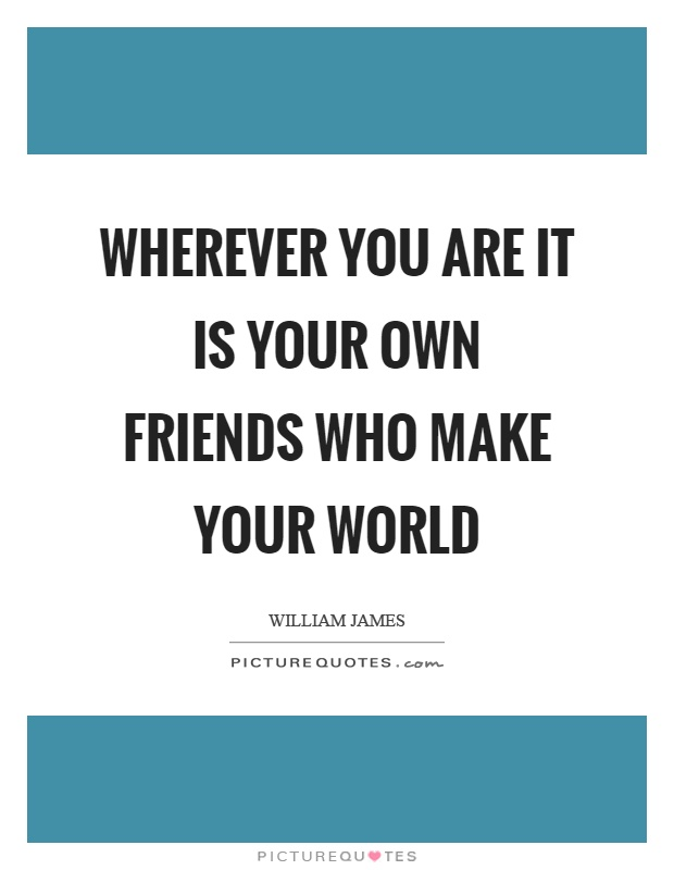 Wherever you are it is your own friends who make your world Picture Quote #1