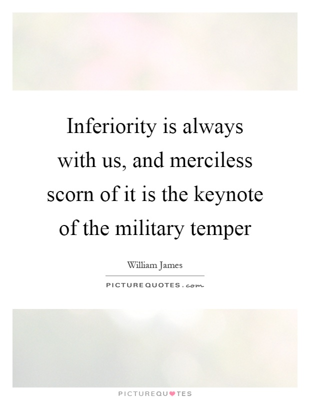 Inferiority is always with us, and merciless scorn of it is the keynote of the military temper Picture Quote #1