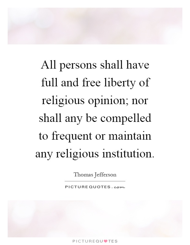 All persons shall have full and free liberty of religious opinion; nor shall any be compelled to frequent or maintain any religious institution Picture Quote #1