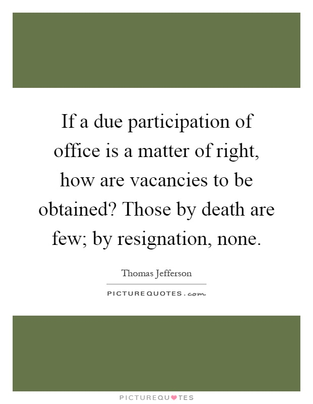 If a due participation of office is a matter of right, how are vacancies to be obtained? Those by death are few; by resignation, none Picture Quote #1
