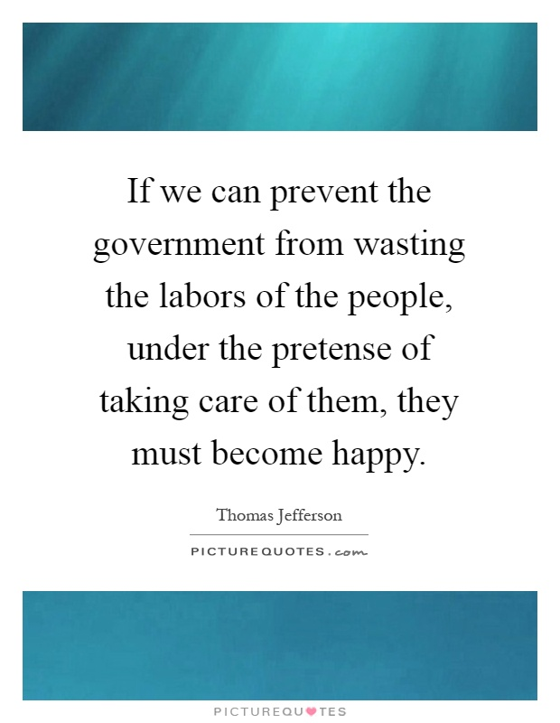 If we can prevent the government from wasting the labors of the people, under the pretense of taking care of them, they must become happy Picture Quote #1