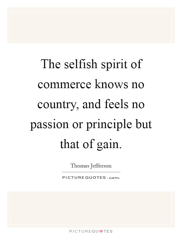The selfish spirit of commerce knows no country, and feels no passion or principle but that of gain Picture Quote #1