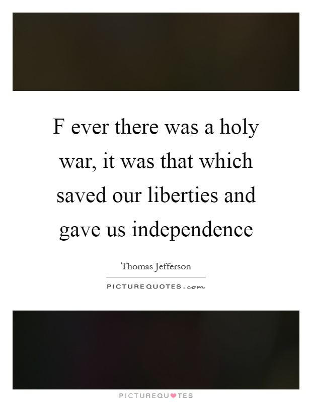 F ever there was a holy war, it was that which saved our liberties and gave us independence Picture Quote #1