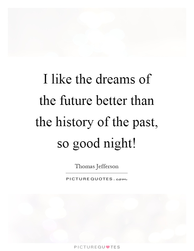 I like the dreams of the future better than the history of the past, so good night! Picture Quote #1