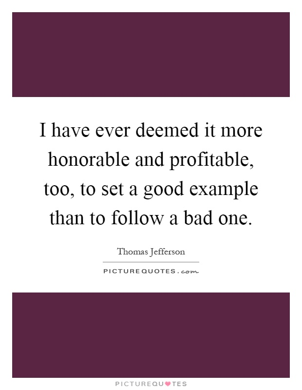 I have ever deemed it more honorable and profitable, too, to set a good example than to follow a bad one Picture Quote #1