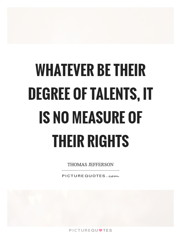 Whatever be their degree of talents, it is no measure of their rights Picture Quote #1