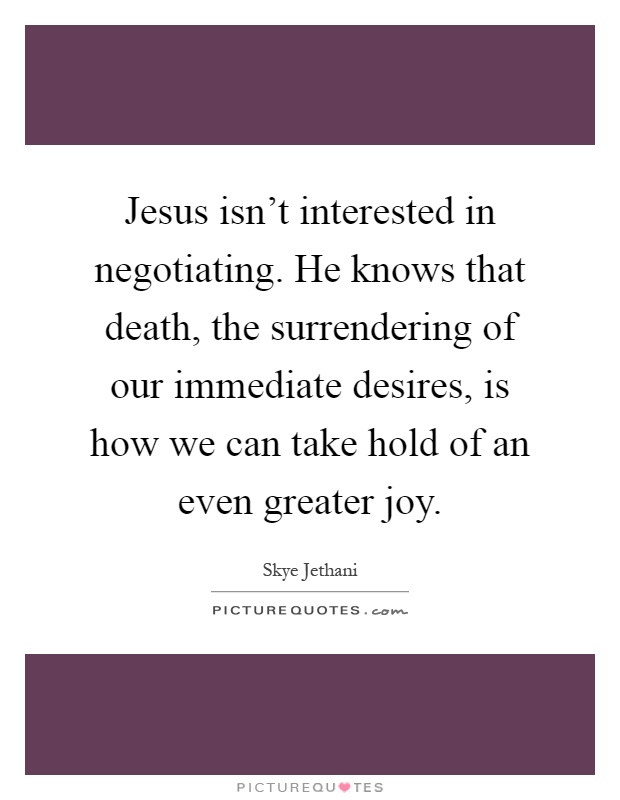 Jesus isn't interested in negotiating. He knows that death, the surrendering of our immediate desires, is how we can take hold of an even greater joy Picture Quote #1