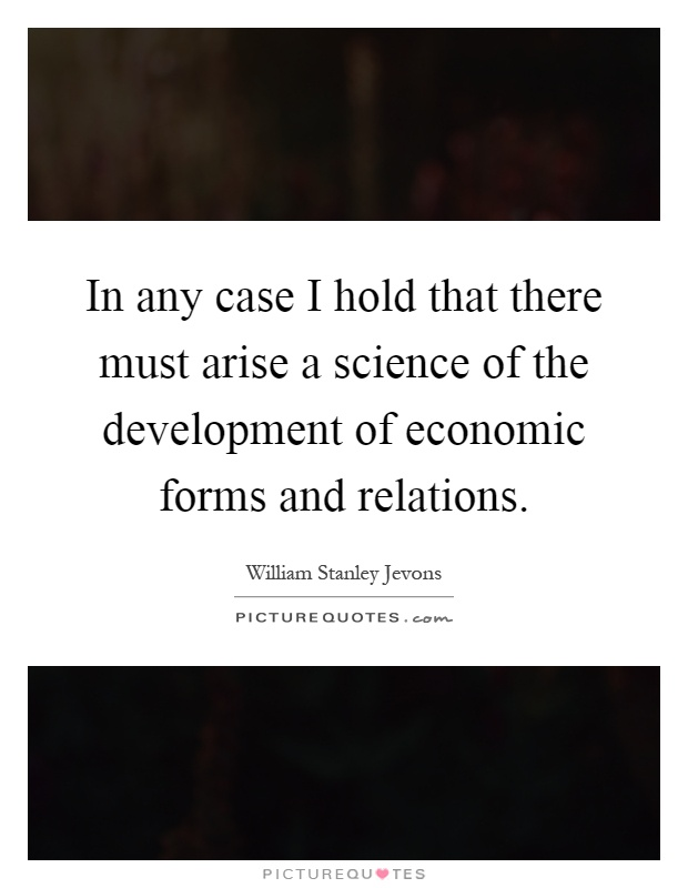 In any case I hold that there must arise a science of the development of economic forms and relations Picture Quote #1