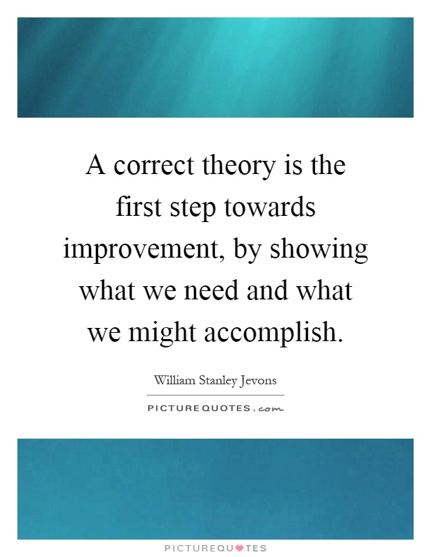 A correct theory is the first step towards improvement, by showing what we need and what we might accomplish Picture Quote #1