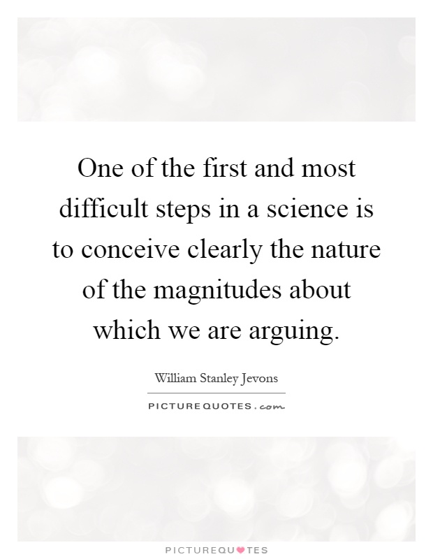 One of the first and most difficult steps in a science is to conceive clearly the nature of the magnitudes about which we are arguing Picture Quote #1