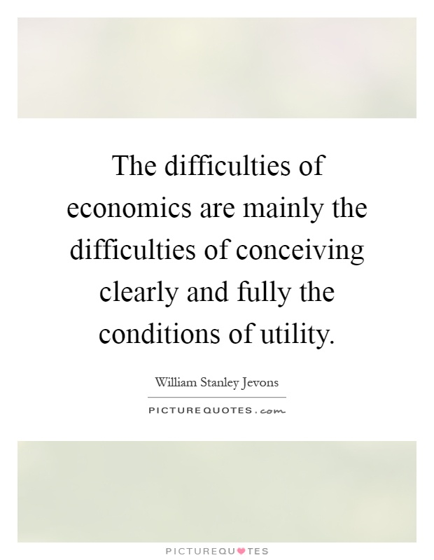The difficulties of economics are mainly the difficulties of conceiving clearly and fully the conditions of utility Picture Quote #1