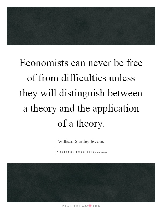Economists can never be free of from difficulties unless they will distinguish between a theory and the application of a theory Picture Quote #1