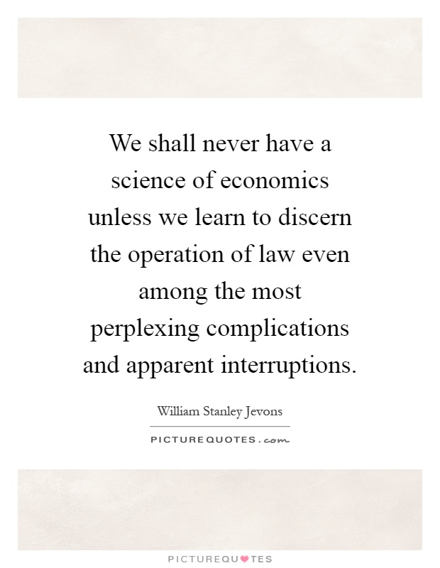 We shall never have a science of economics unless we learn to discern the operation of law even among the most perplexing complications and apparent interruptions Picture Quote #1