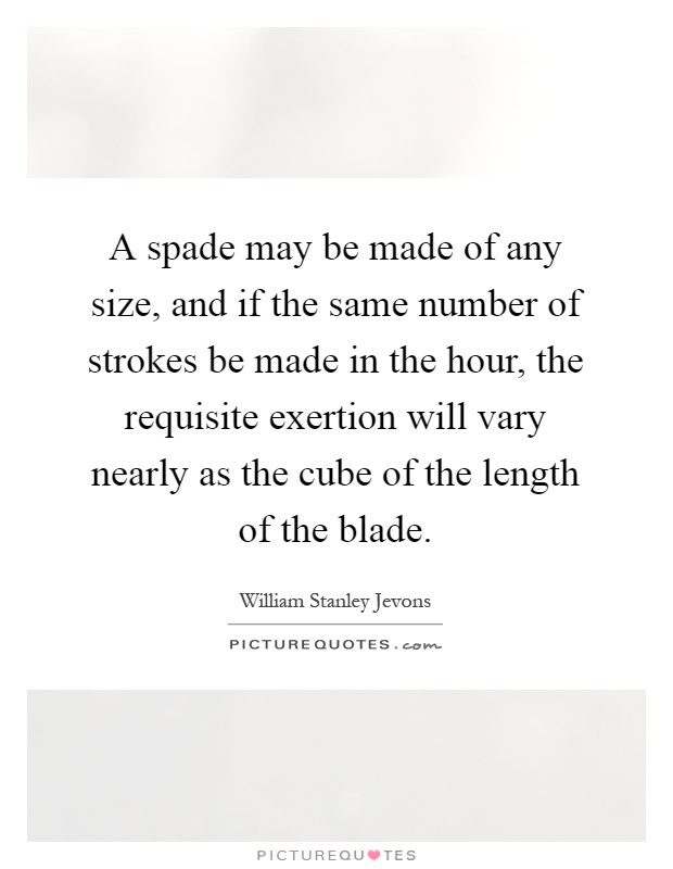 A spade may be made of any size, and if the same number of strokes be made in the hour, the requisite exertion will vary nearly as the cube of the length of the blade Picture Quote #1