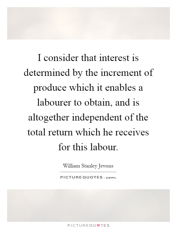 I consider that interest is determined by the increment of produce which it enables a labourer to obtain, and is altogether independent of the total return which he receives for this labour Picture Quote #1
