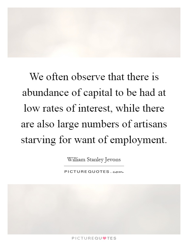 We often observe that there is abundance of capital to be had at low rates of interest, while there are also large numbers of artisans starving for want of employment Picture Quote #1
