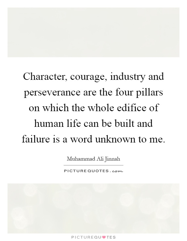 Character, courage, industry and perseverance are the four pillars on which the whole edifice of human life can be built and failure is a word unknown to me Picture Quote #1