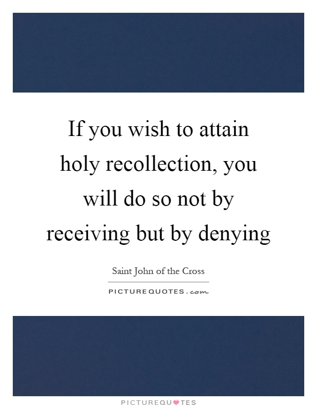 If you wish to attain holy recollection, you will do so not by receiving but by denying Picture Quote #1