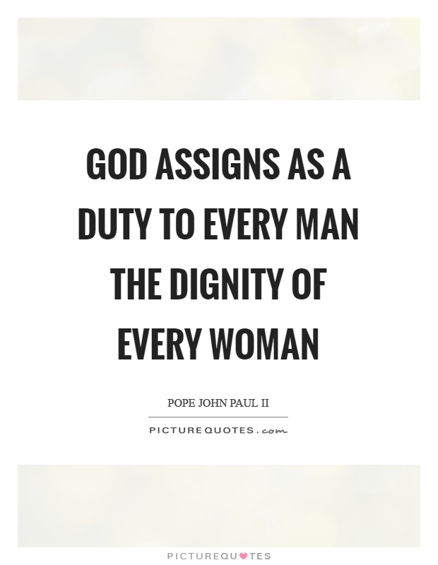 God assigns as a duty to every man the dignity of every woman Picture Quote #1