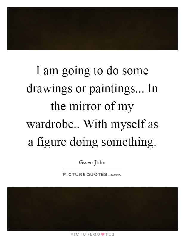 I am going to do some drawings or paintings... In the mirror of my wardrobe.. With myself as a figure doing something Picture Quote #1