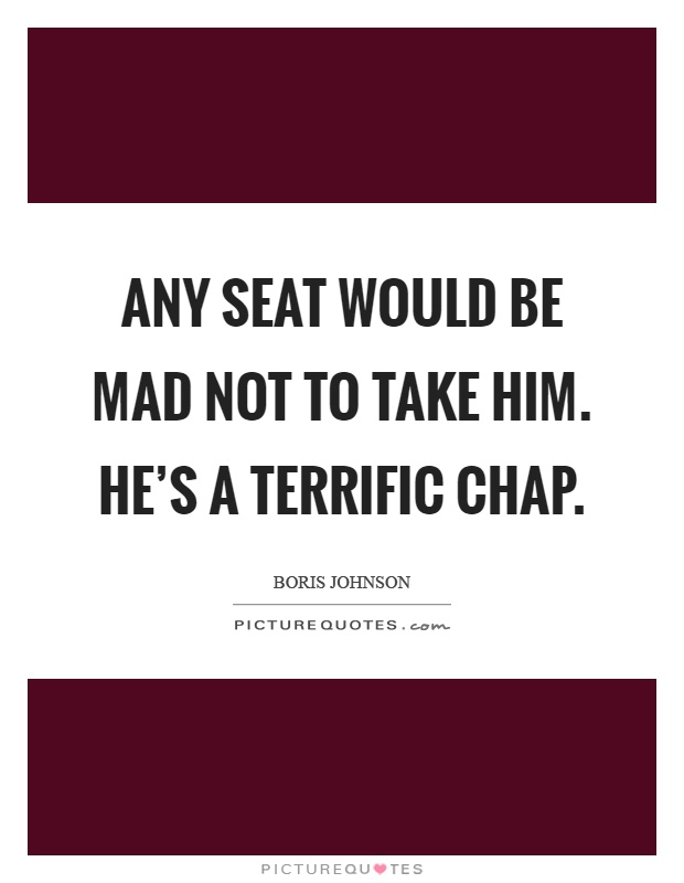 Any seat would be mad not to take him. He's a terrific chap Picture Quote #1