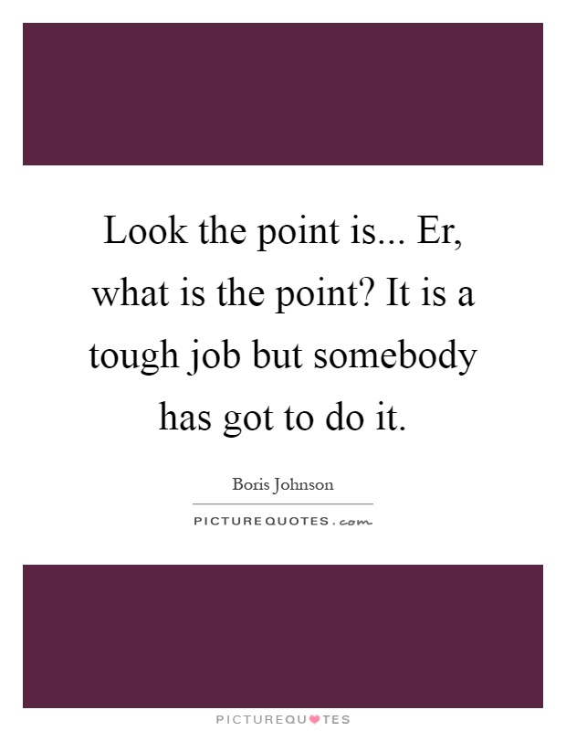 Look the point is... Er, what is the point? It is a tough job but somebody has got to do it Picture Quote #1