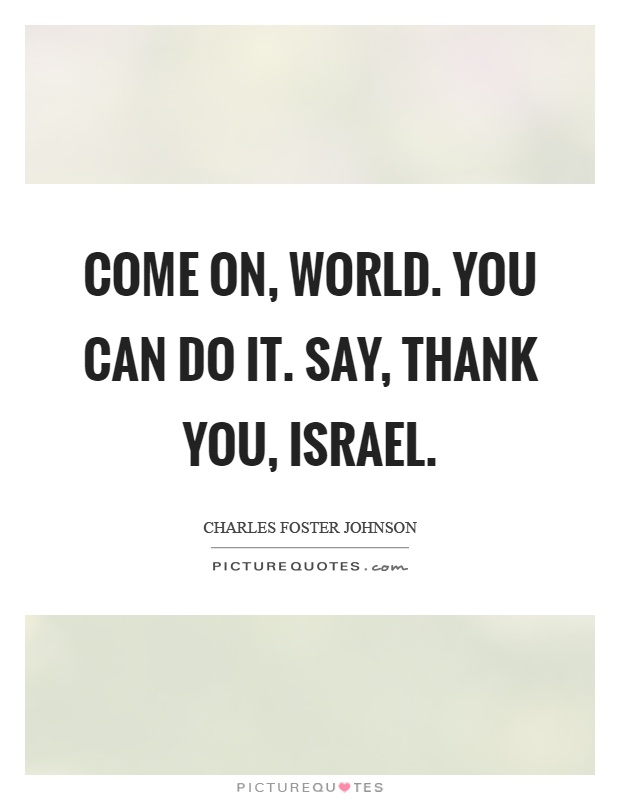 Come on, world. You can do it. Say, thank you, israel Picture Quote #1
