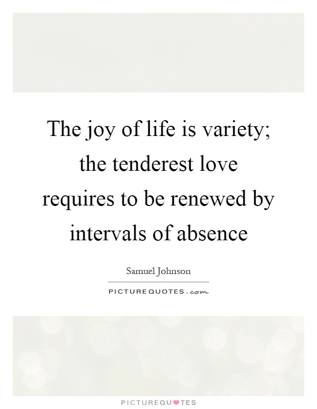 The joy of life is variety; the tenderest love requires to be renewed by intervals of absence Picture Quote #1