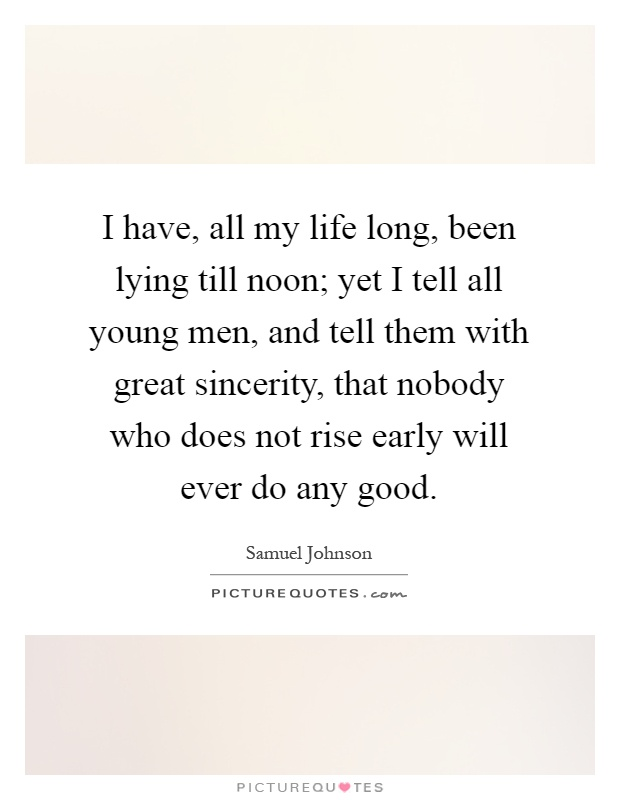 I have, all my life long, been lying till noon; yet I tell all young men, and tell them with great sincerity, that nobody who does not rise early will ever do any good Picture Quote #1