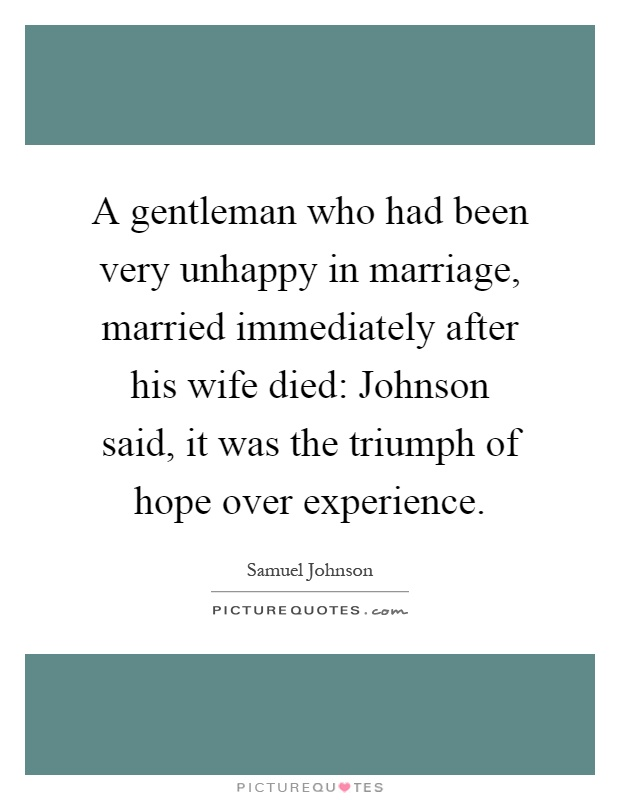 A gentleman who had been very unhappy in marriage, married immediately after his wife died: Johnson said, it was the triumph of hope over experience Picture Quote #1