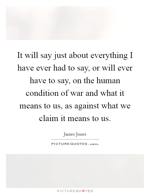 It will say just about everything I have ever had to say, or will ever have to say, on the human condition of war and what it means to us, as against what we claim it means to us Picture Quote #1